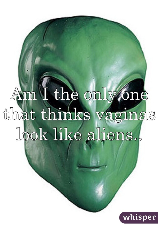 Am I the only one that thinks vaginas look like aliens..
