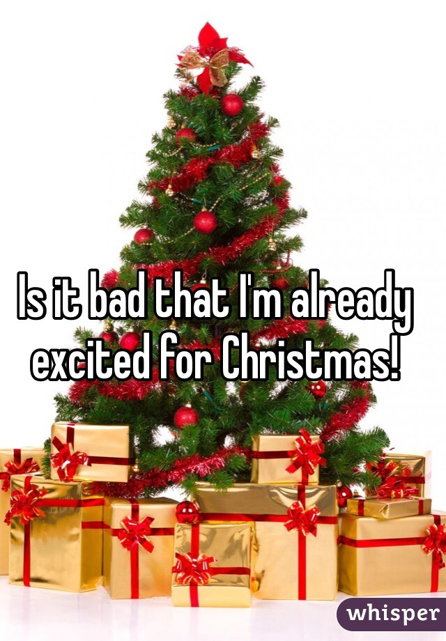 Is it bad that I'm already excited for Christmas!