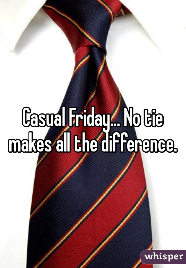 Casual Friday... No tie makes all the difference.