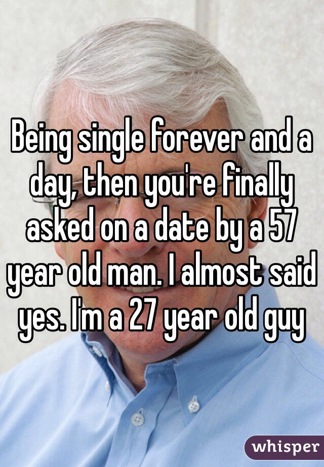 Being single forever and a day, then you're finally asked on a date by a 57 year old man. I almost said yes. I'm a 27 year old guy
