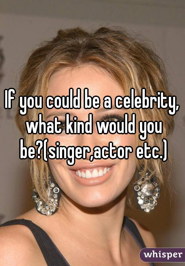 If you could be a celebrity, what kind would you be?(singer,actor etc.)