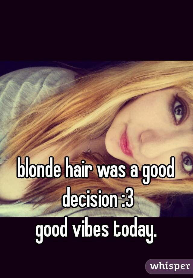 blonde hair was a good decision :3 good vibes today.