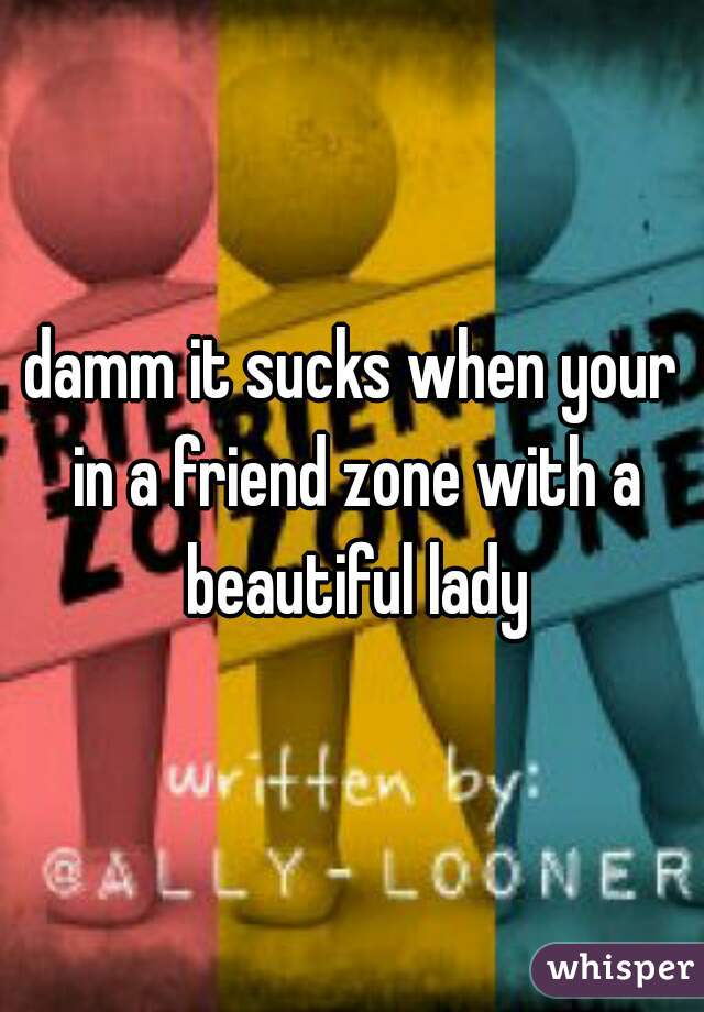 damm it sucks when your in a friend zone with a beautiful lady