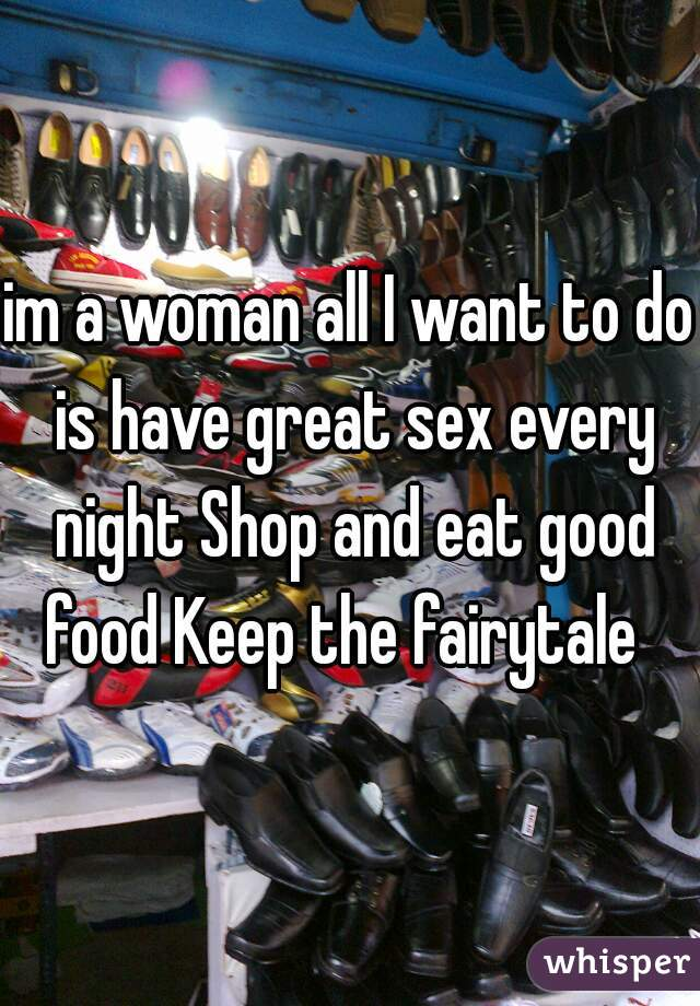 im a woman all I want to do is have great sex every night Shop and eat good food Keep the fairytale