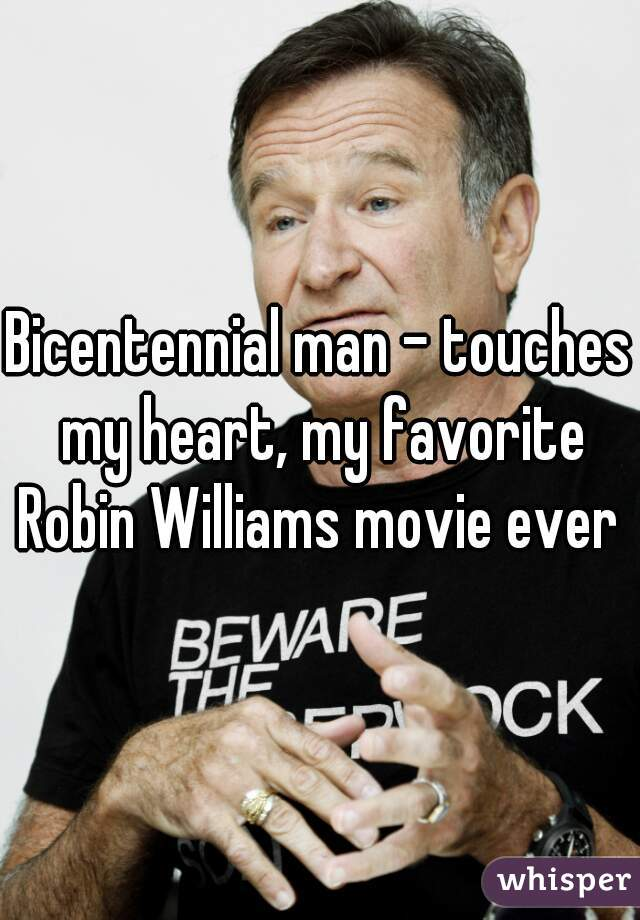 Bicentennial man - touches my heart, my favorite Robin Williams movie ever