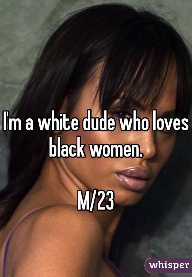 I'm a white dude who loves black women.   M/23