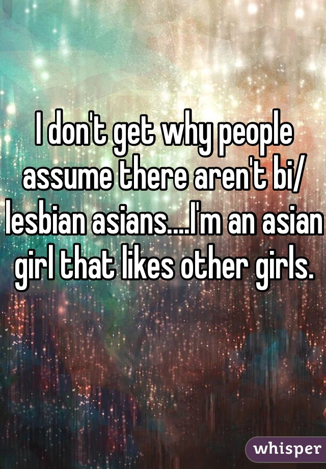 I don't get why people assume there aren't bi/lesbian asians....I'm an asian girl that likes other girls.
