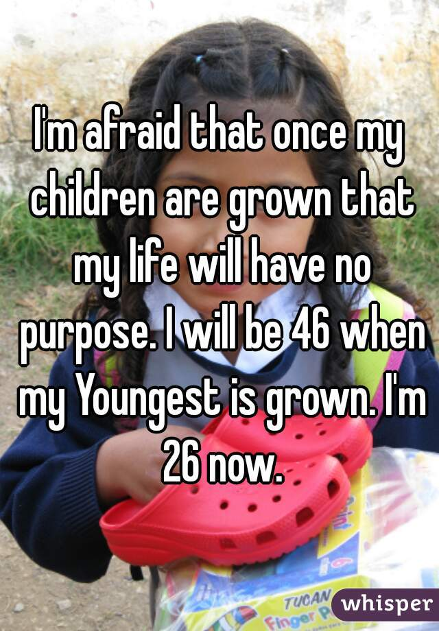 I'm afraid that once my children are grown that my life will have no purpose. I will be 46 when my Youngest is grown. I'm 26 now.