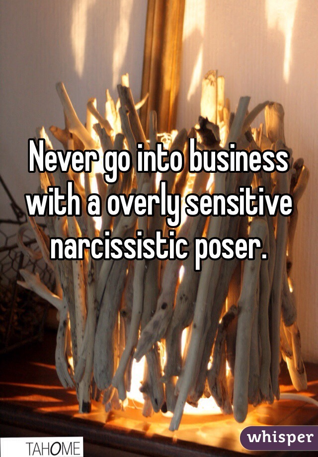 Never go into business with a overly sensitive narcissistic poser.