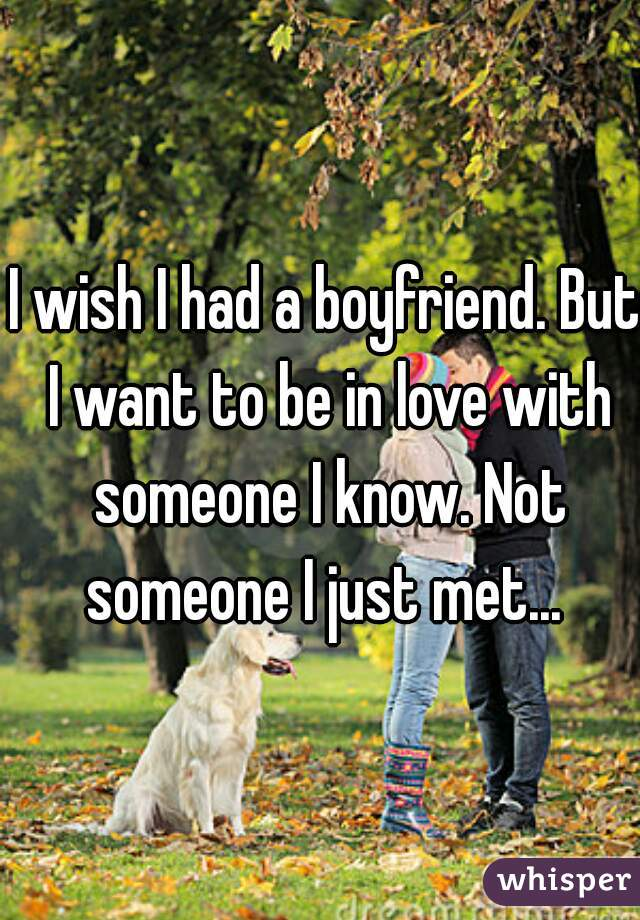 I wish I had a boyfriend. But I want to be in love with someone I know. Not someone I just met...