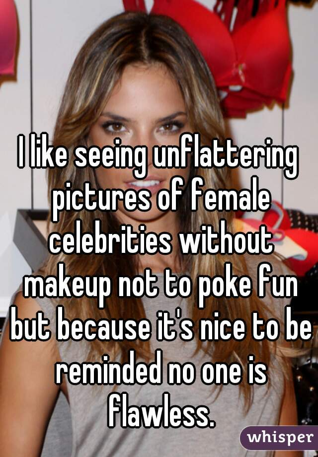 I like seeing unflattering pictures of female celebrities without makeup not to poke fun but because it's nice to be reminded no one is flawless.