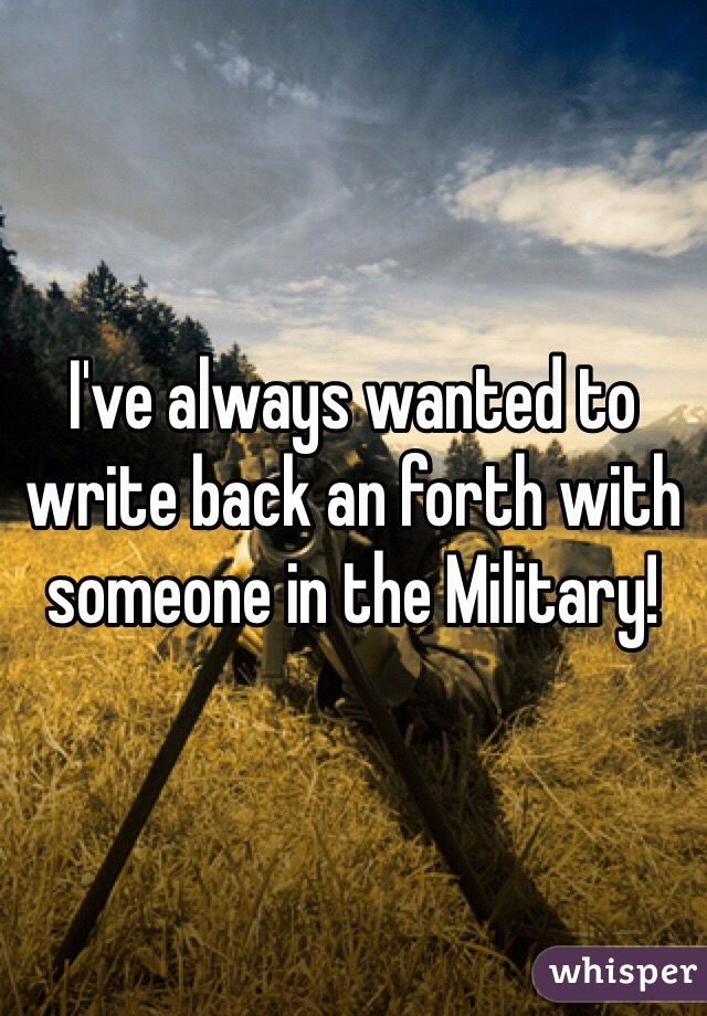 I've always wanted to write back an forth with someone in the Military!