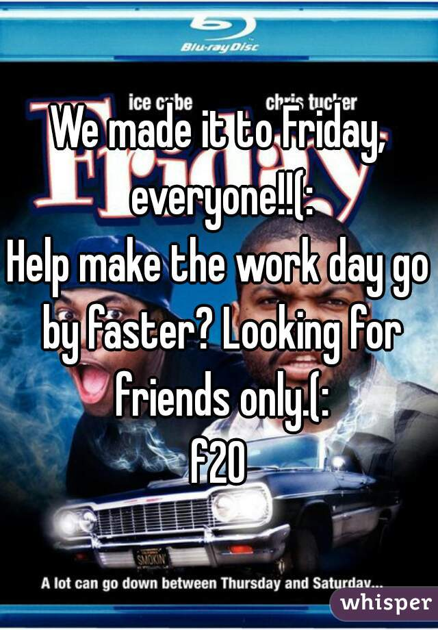 We made it to Friday, everyone!!(: Help make the work day go by faster? Looking for friends only.(: f20
