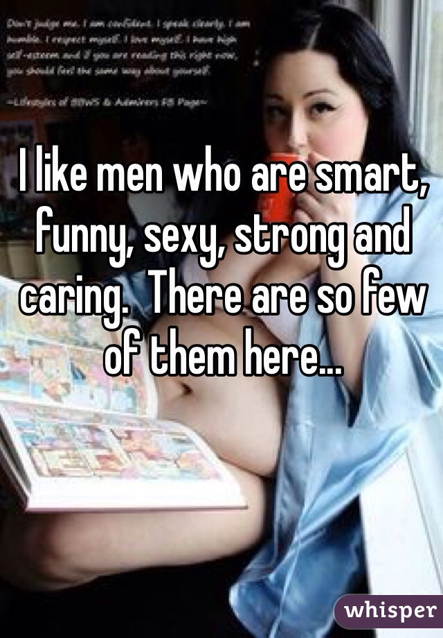 I like men who are smart, funny, sexy, strong and caring.  There are so few of them here...