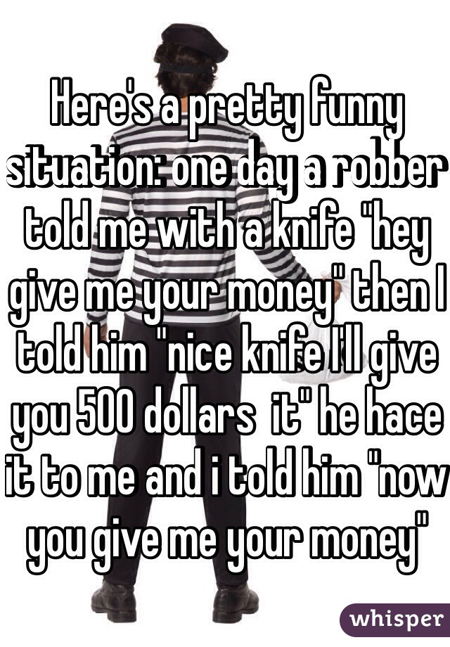 "Here's a pretty funny situation: one day a robber told me with a knife ""hey give me your money"" then I told him ""nice knife I'll give you 500 dollars  it"" he hace it to me and i told him ""now you give me your money"""