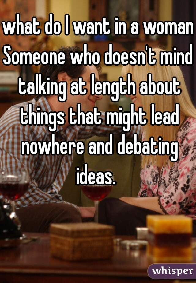 what do I want in a woman? Someone who doesn't mind talking at length about things that might lead nowhere and debating ideas.