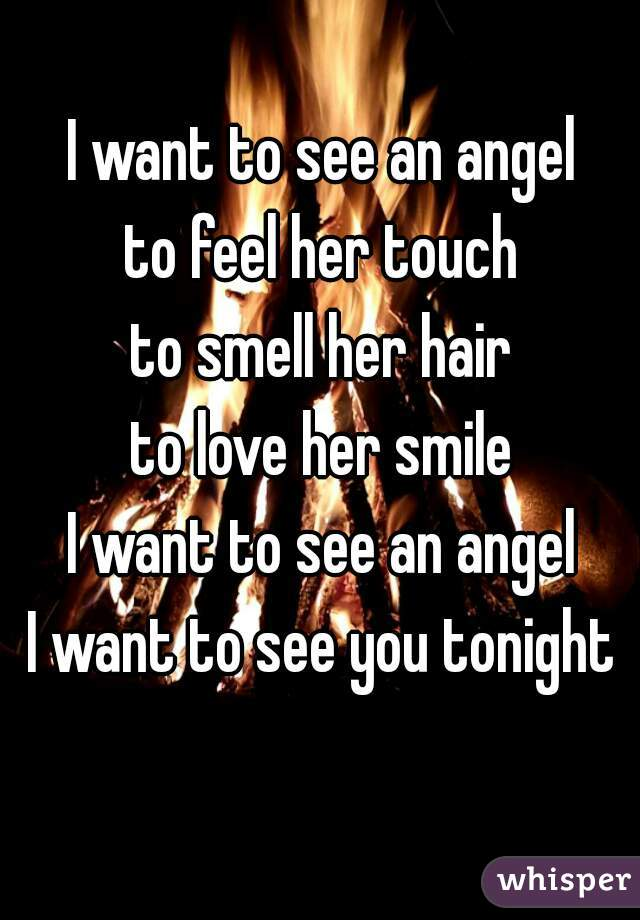 I want to see an angel to feel her touch to smell her hair to love her smile I want to see an angel I want to see you tonight