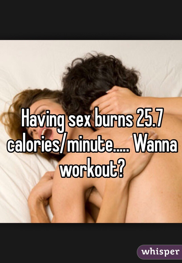 Having sex burns 25.7 calories/minute..... Wanna workout?