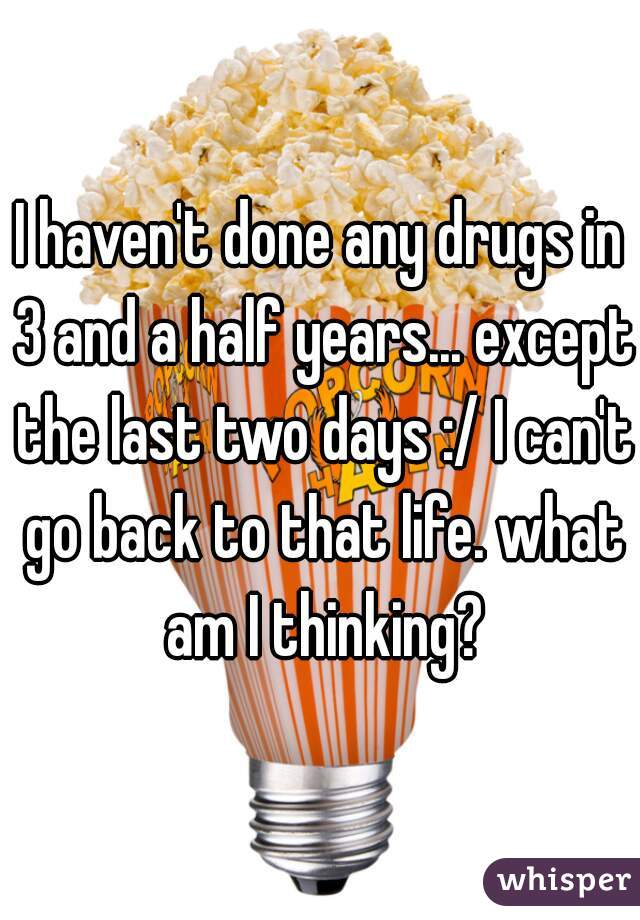 I haven't done any drugs in 3 and a half years... except the last two days :/ I can't go back to that life. what am I thinking?