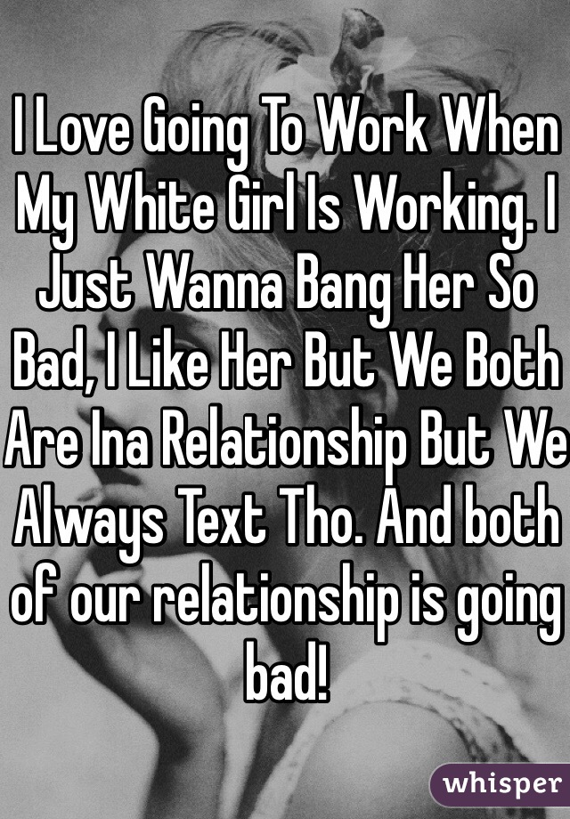 I Love Going To Work When My White Girl Is Working. I Just Wanna Bang Her So Bad, I Like Her But We Both Are Ina Relationship But We Always Text Tho. And both of our relationship is going bad!