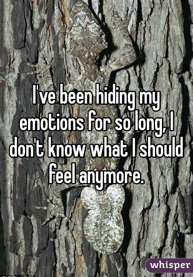 I've been hiding my emotions for so long, I don't know what I should feel anymore.