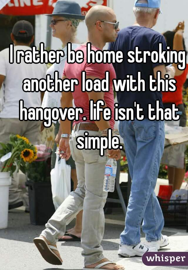I rather be home stroking another load with this hangover. life isn't that simple.