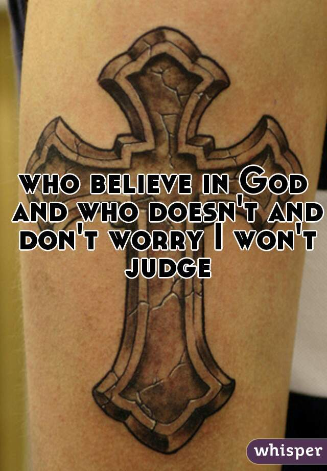 who believe in God and who doesn't and don't worry I won't judge