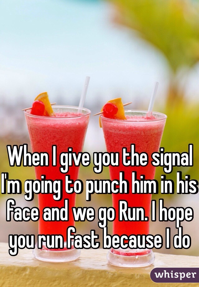 When I give you the signal I'm going to punch him in his face and we go Run. I hope you run fast because I do