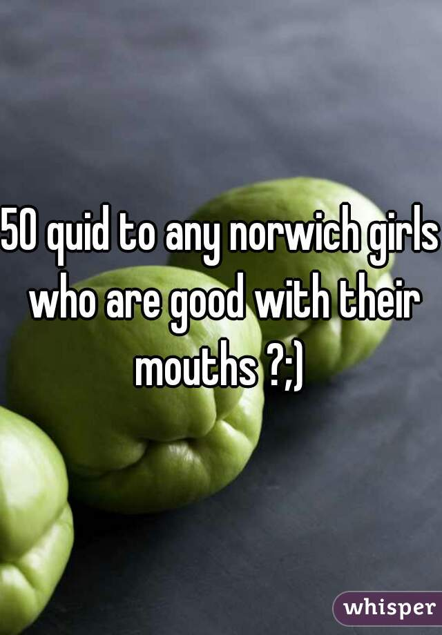 50 quid to any norwich girls who are good with their mouths ?;)