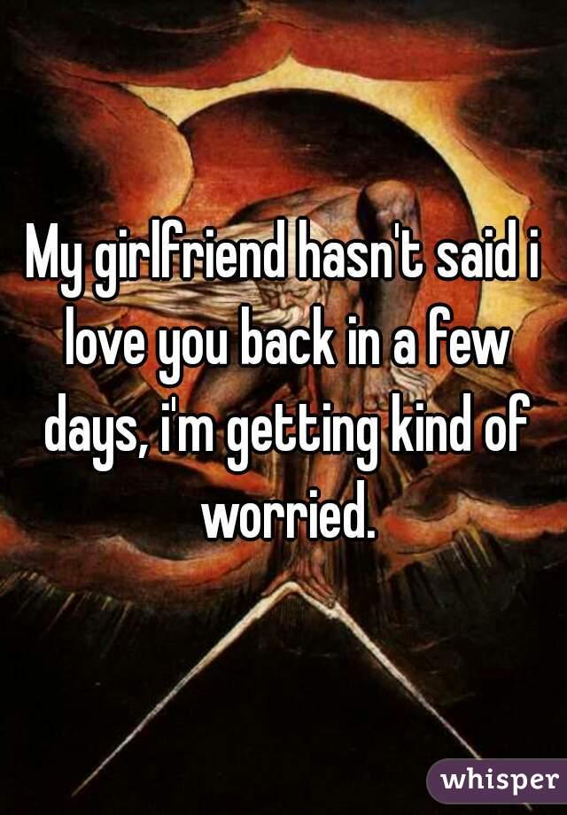 My girlfriend hasn't said i love you back in a few days, i'm getting kind of worried.