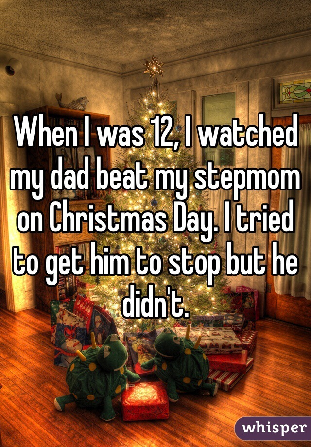 When I was 12, I watched my dad beat my stepmom on Christmas Day. I tried to get him to stop but he didn't.
