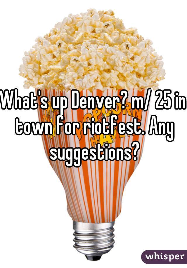 What's up Denver? m/ 25 in town for riotfest. Any suggestions?