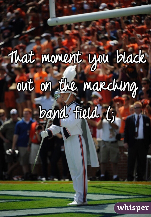 That moment you black out on the marching band field (;