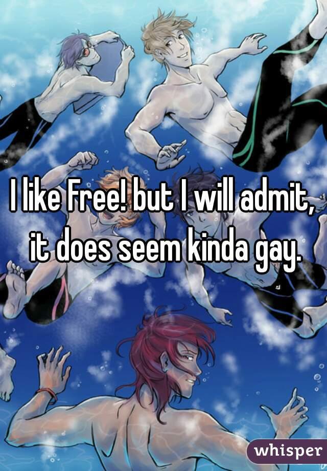 I like Free! but I will admit, it does seem kinda gay.