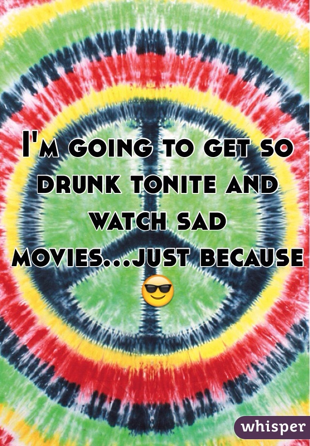 I'm going to get so drunk tonite and watch sad movies...just because 😎