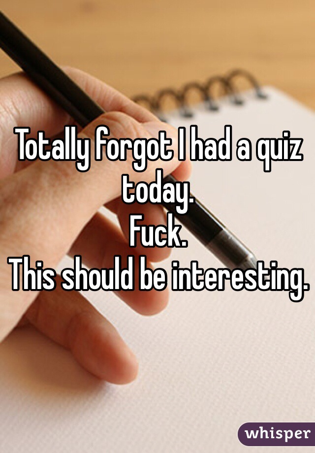 Totally forgot I had a quiz today.  Fuck.  This should be interesting.