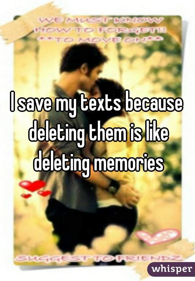 I save my texts because deleting them is like deleting memories