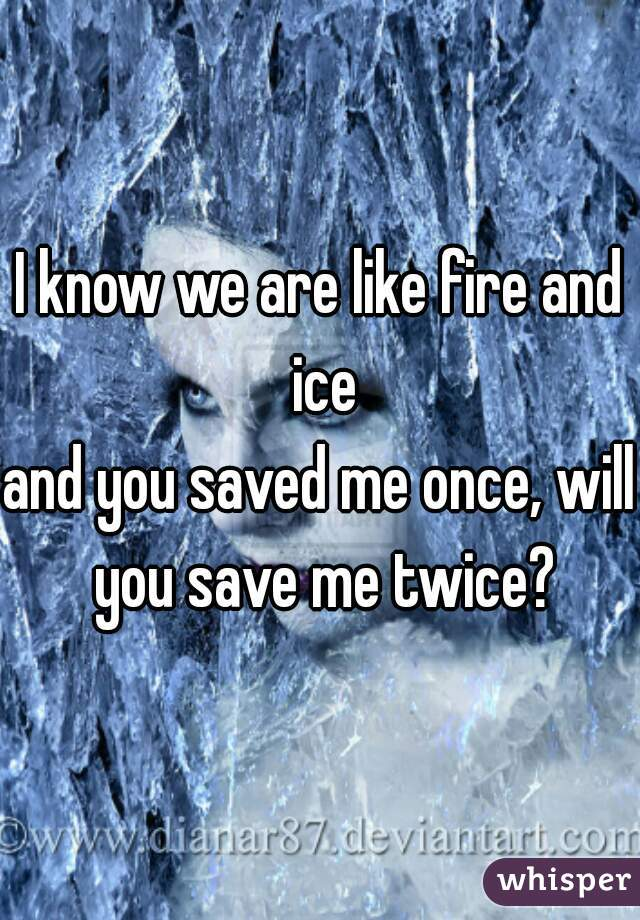 I know we are like fire and ice and you saved me once, will you save me twice?