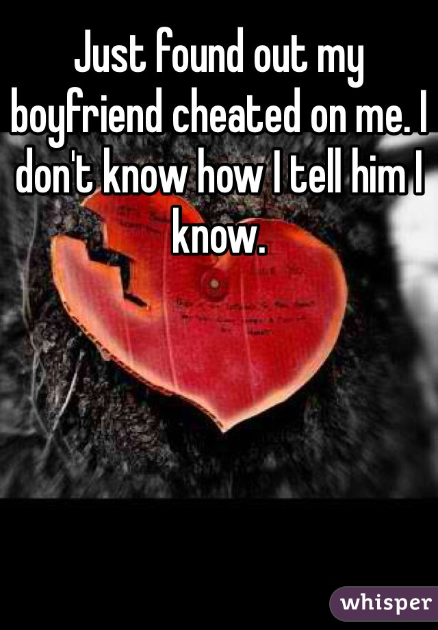 Just found out my boyfriend cheated on me. I don't know how I tell him I know.