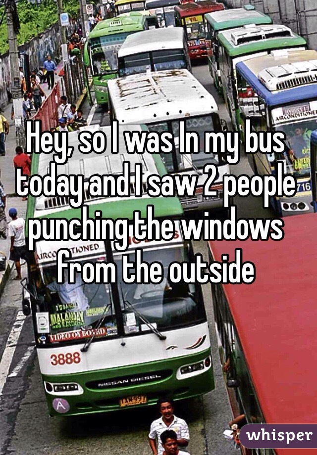 Hey, so I was In my bus today and I saw 2 people punching the windows from the outside