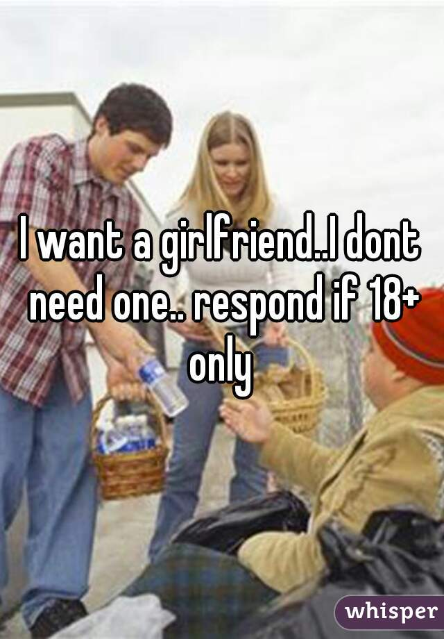 I want a girlfriend..I dont need one.. respond if 18+ only