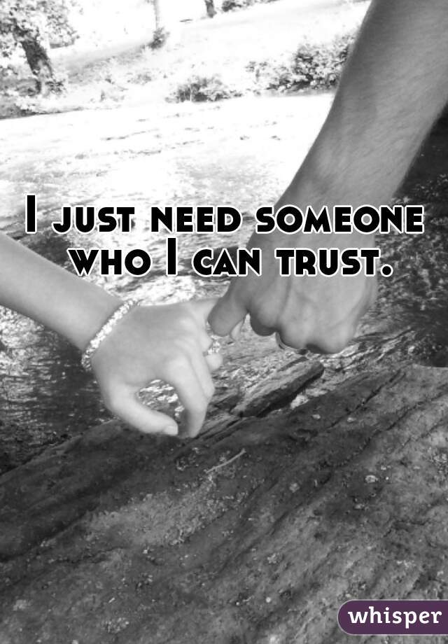 I just need someone who I can trust.