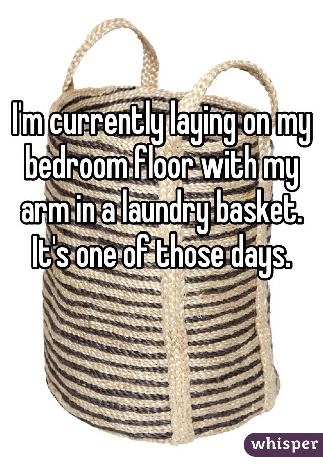 I'm currently laying on my bedroom floor with my arm in a laundry basket. It's one of those days.