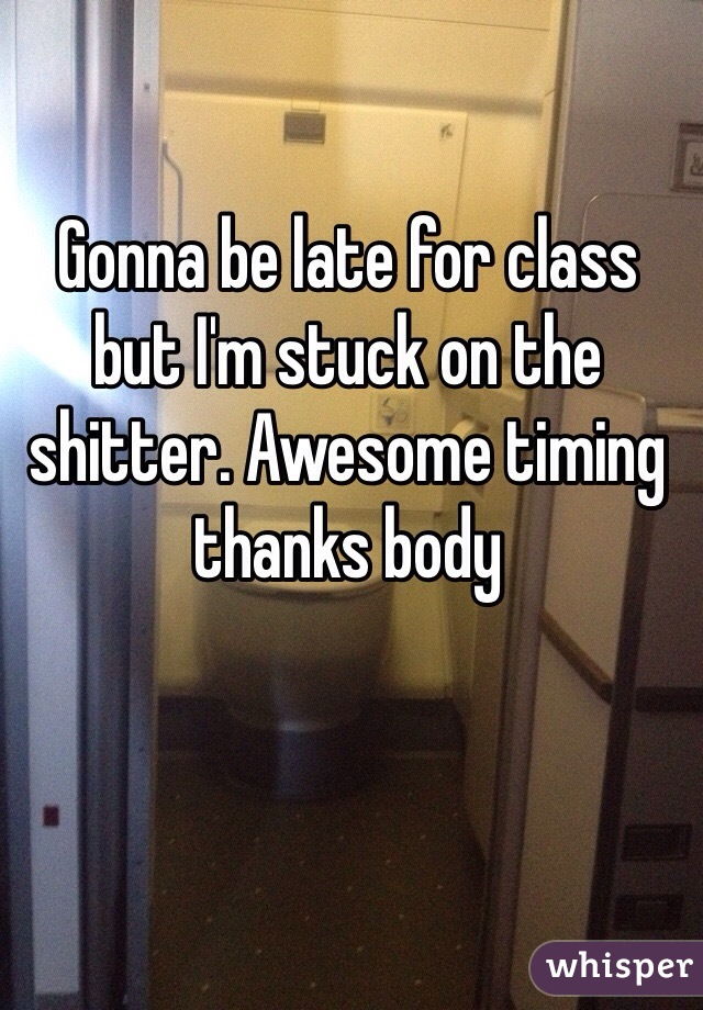 Gonna be late for class but I'm stuck on the shitter. Awesome timing thanks body