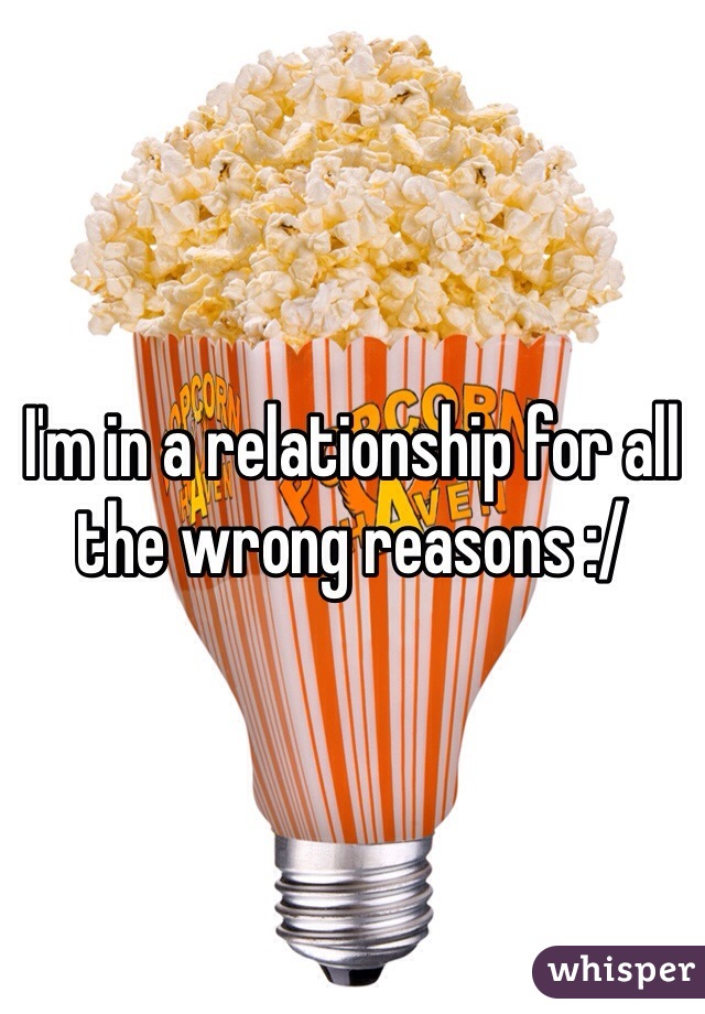 I'm in a relationship for all the wrong reasons :/