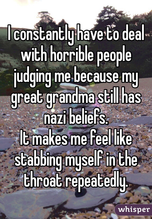 I constantly have to deal with horrible people judging me because my great grandma still has nazi beliefs. It makes me feel like stabbing myself in the throat repeatedly.