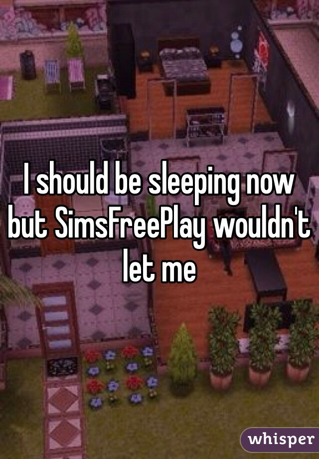 I should be sleeping now but SimsFreePlay wouldn't let me
