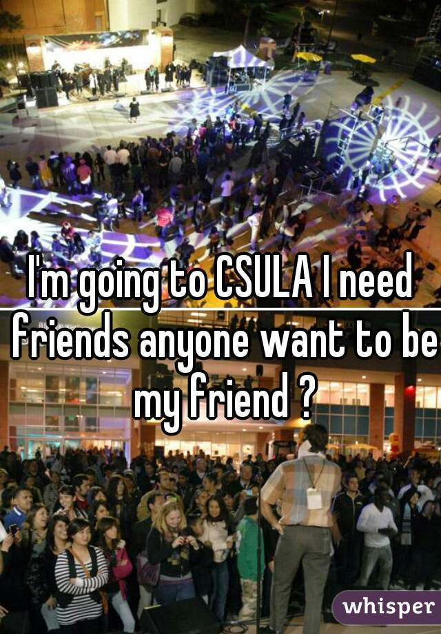 I'm going to CSULA I need friends anyone want to be my friend ?