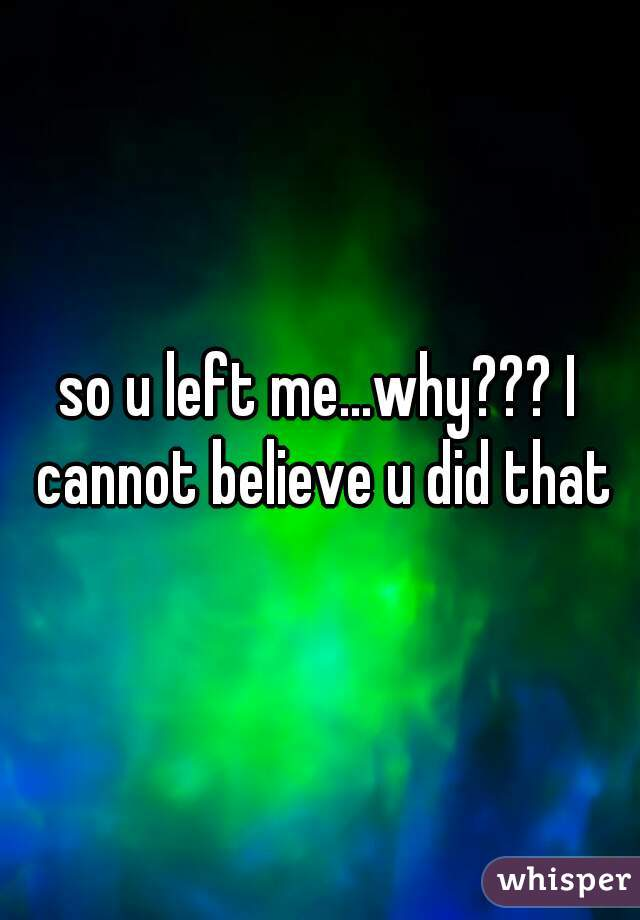 so u left me...why??? I cannot believe u did that