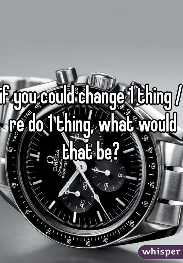 if you could change 1 thing / re do 1 thing, what would that be?